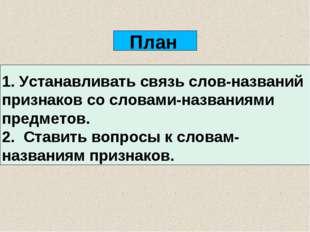 План 1. Устанавливать связь слов-названий признаков со словами-названиями пре