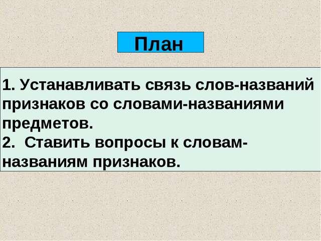 План 1. Устанавливать связь слов-названий признаков со словами-названиями пре...