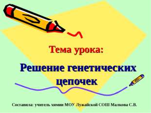 Тема урока: Решение генетических цепочек Составила: учитель химии МОУ Лужайск