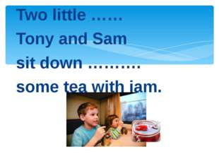 Two little …… Tony and Sam sit down ………. some tea with jam.