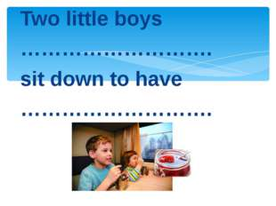 Two little boys ………………………. sit down to have ……………………….