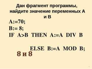 Дан фрагмент программы, найдите значение переменных А и В A:=70; B:= 8; IF A>