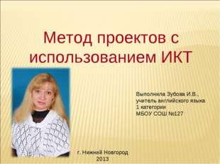 Метод проектов с использованием ИКТ Выполнила Зубова И.В., учитель английског