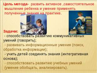 Цель метода- развить активное ,самостоятельное мышление ребенка и умение прим