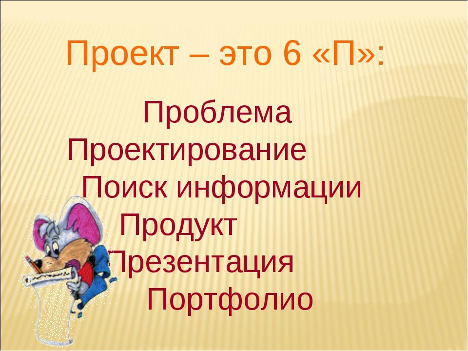 Проект – это 6 «П»: Проблема Проектирование Поиск информации Продукт Презента...