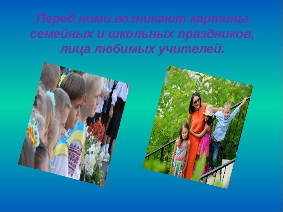 Перед ними возникают картины семейных и школьных праздников, лица любимых учи...