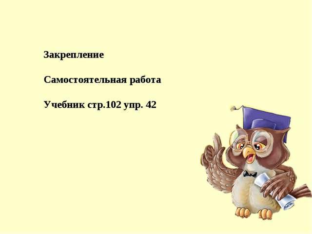 Закрепление Самостоятельная работа Учебник стр.102 упр. 42
