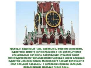Крупные, башенные часы-карильоны принято именовать курантами. Вместо колоколь