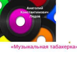 Анатолий Константинович Лядов «Музыкальная табакерка» Анатолий Константинович