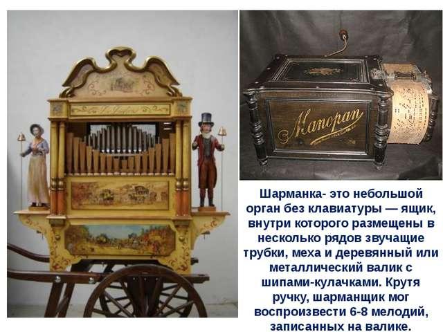 Шарманка- это небольшой орган без клавиатуры — ящик, внутри которого размещен...