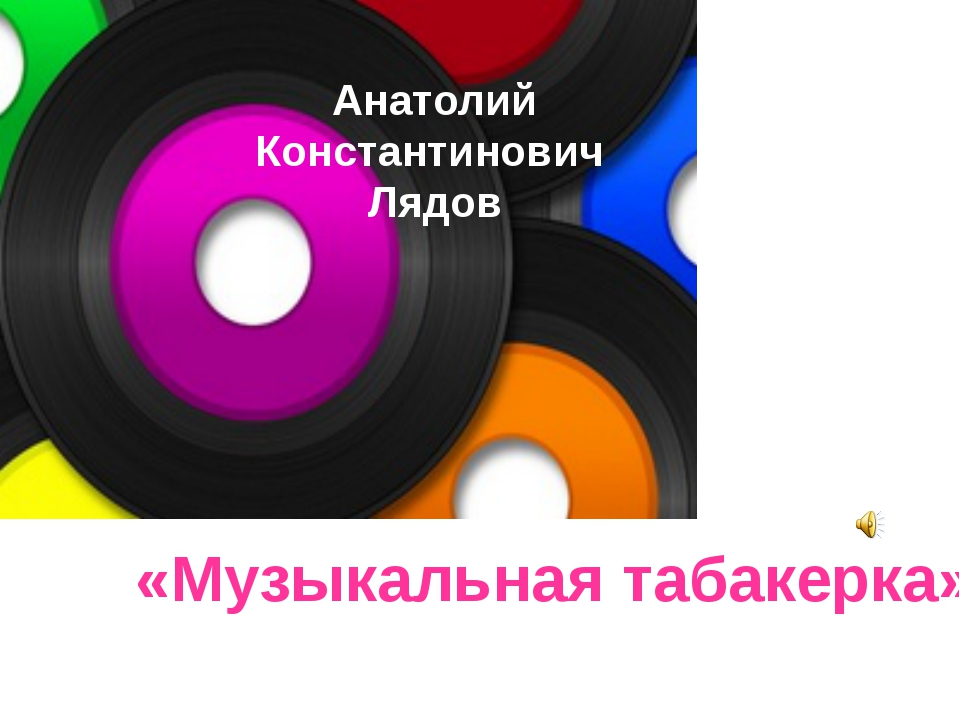 Анатолий Константинович Лядов «Музыкальная табакерка» Анатолий Константинович...