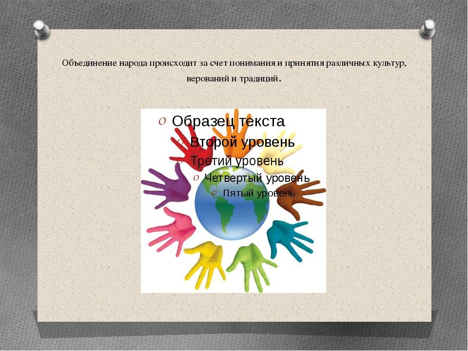 Объединение народа происходит за счет понимания и принятия различных культур...