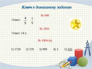 Ключ к домашнему заданию № 990 Ответ: № 1001 Ответ: 14 т. № 1004 (в) 1) 1728