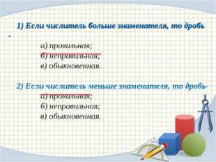 1) Если числитель больше знаменателя, то дробь - а) правильная; б) неправи