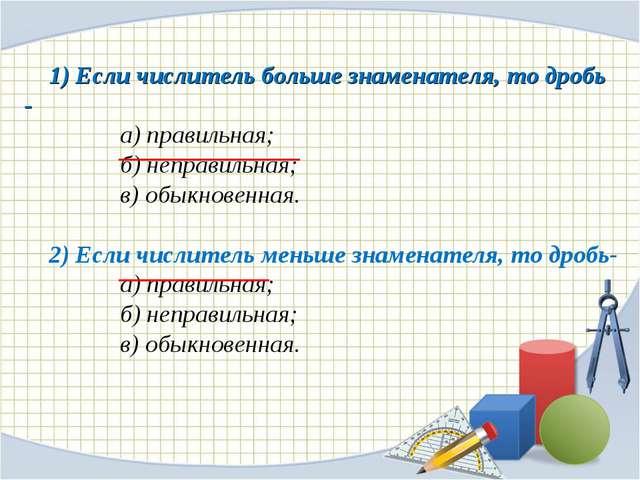 1) Если числитель больше знаменателя, то дробь - а) правильная; б) неправи...