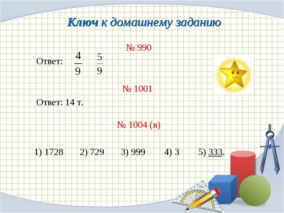 Ключ к домашнему заданию № 990 Ответ: № 1001 Ответ: 14 т. № 1004 (в) 1) 1728...