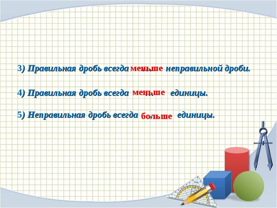 3) Правильная дробь всегда … неправильной дроби. 4) Правильная дробь всегда...