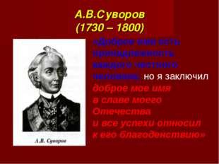 А.В.Суворов (1730 – 1800) «Доброе имя есть принадлежность каждого честного че