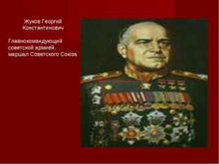 Жуков Георгий Константинович Главнокомандующий советской армией, маршал Сове