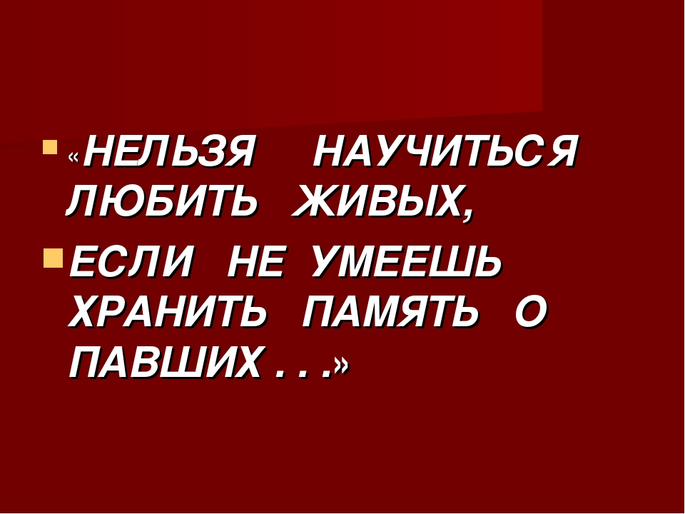 «НЕЛЬЗЯ НАУЧИТЬСЯ ЛЮБИТЬ ЖИВЫХ, ЕСЛИ НЕ УМЕЕШЬ ХРАНИТЬ ПАМЯТЬ О ПАВШИХ . . .»