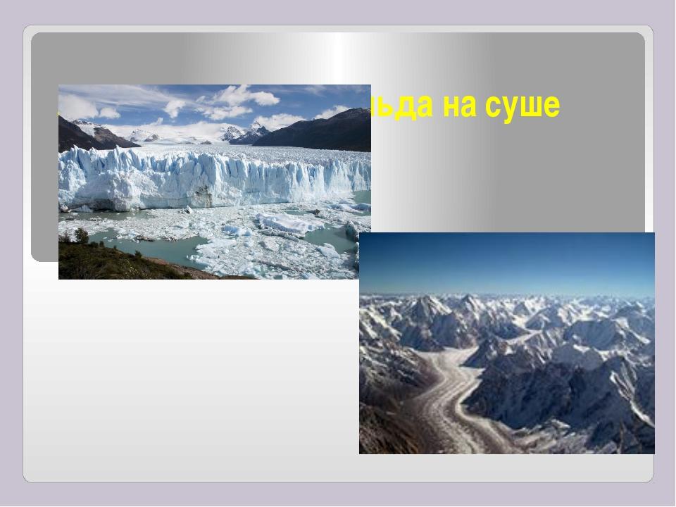 Ледник- скопление льда на суше