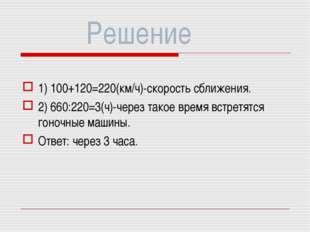 Решение 1) 100+120=220(км/ч)-скорость сближения. 2) 660:220=3(ч)-через такое