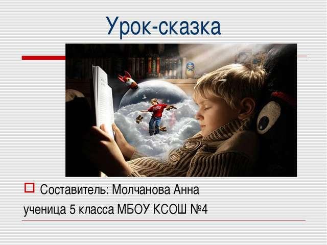 Урок-сказка Составитель: Молчанова Анна ученица 5 класса МБОУ КСОШ №4
