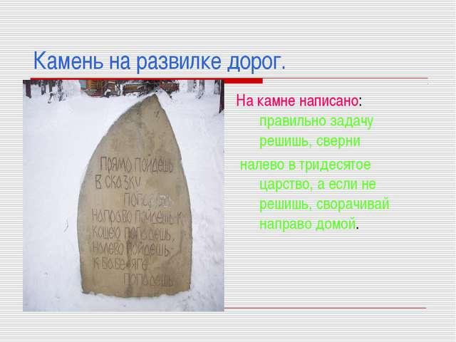 Камень на развилке дорог. На камне написано: правильно задачу решишь, сверни...