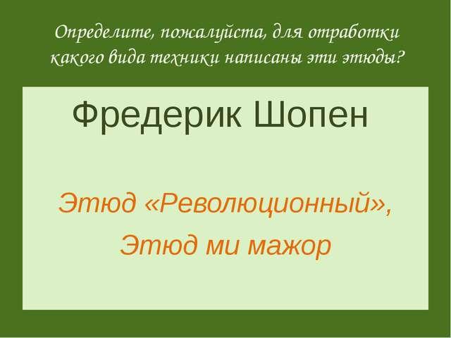 Фредерик Шопен Этюд «Революционный», Этюд ми мажор Определите, пожалуйста, дл...