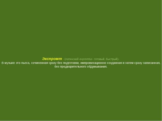 Экспромт - (латинский expromtus- готовый, быстрый). В музыке это пьеса, сочин...