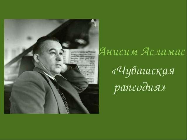 Анисим Асламас «Чувашская рапсодия»