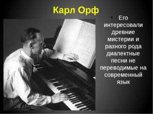 Карл Орф Его интересовали древние мистерии и разного рода диалектные песни не