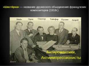 «Шестёрка» — название дружеского объединения французских композиторов (1918г.