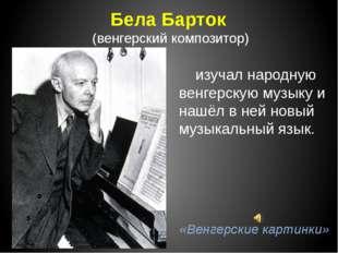 Бела Барток (венгерский композитор) изучал народную венгерскую музыку и нашёл