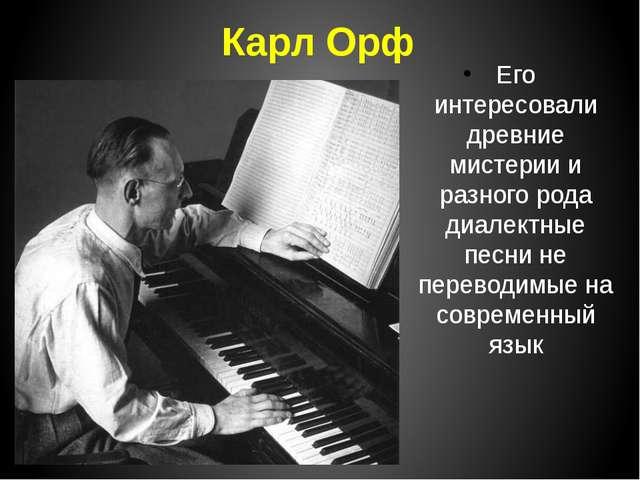 Карл Орф Его интересовали древние мистерии и разного рода диалектные песни не...