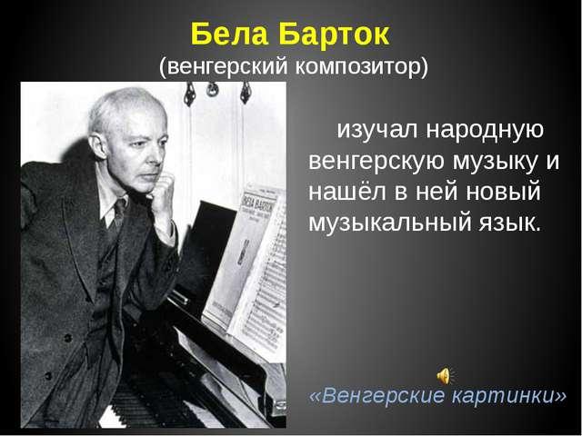 Бела Барток (венгерский композитор) изучал народную венгерскую музыку и нашёл...