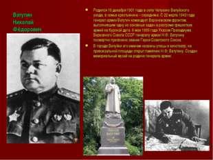 Ватутин Николай Фёдорович Родился 16 декабря 1901 года в селе Чепухино Валуйс