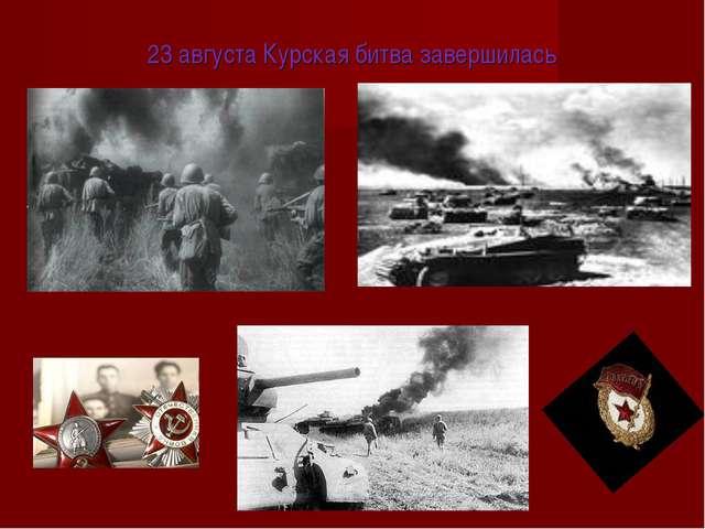 23 августа Курская битва завершилась