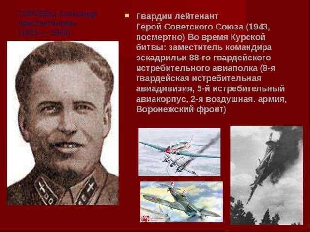 ГОРОВЕЦ Александр Константинович (1915 — 1943) Гвардии лейтенант Герой Советс...