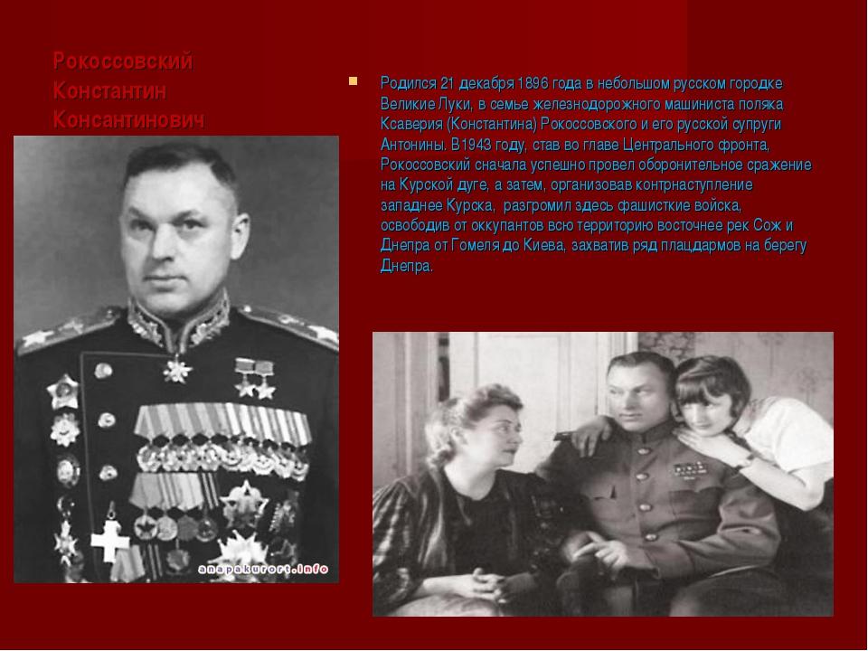 Рокоссовский Константин Консантинович Родился 21 декабря 1896 года в небольшо...