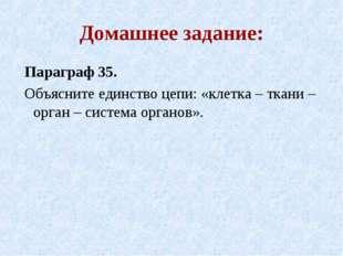 Домашнее задание: Параграф 35. Объясните единство цепи: «клетка – ткани – орг