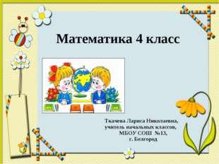 Математика 4 класс Ткачева Лариса Николаевна, учитель начальных классов, МБО