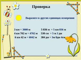 Проверка Выразите в других единицах измерения 3 км = 3000 м 5 836 м = 5 км 8