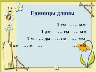 Единицы длины  1 см – … мм  1 дм – … см – … мм  1 м – … дм – … см – … м