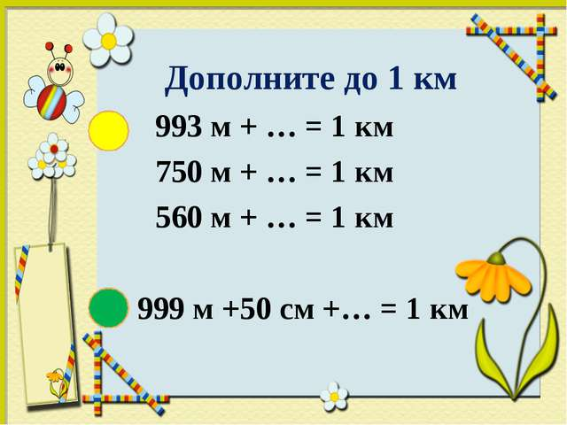 Дополните до 1 км 993 м + … = 1 км 750 м + … = 1 км 560 м + … = 1 км 9...