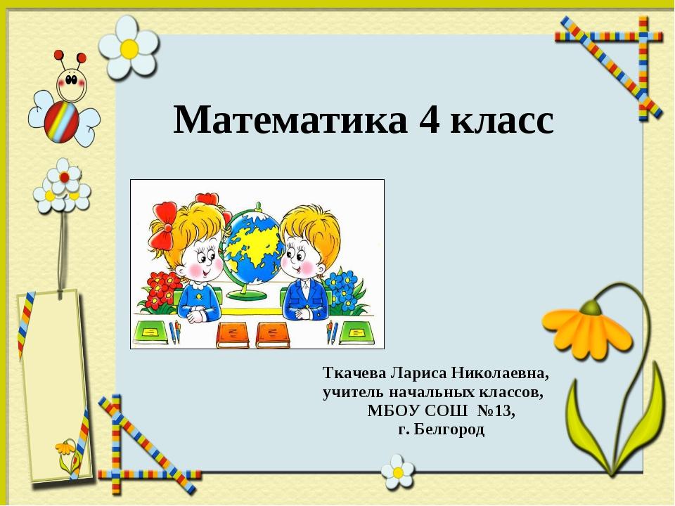 Математика 4 класс Ткачева Лариса Николаевна, учитель начальных классов, МБО...
