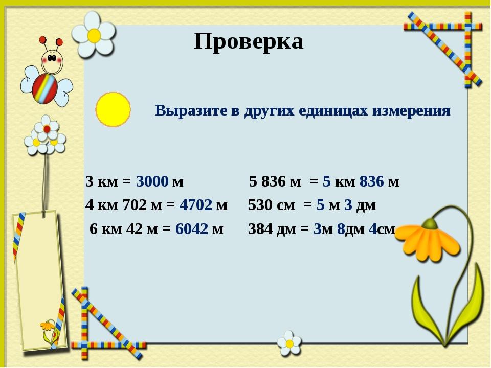 Проверка Выразите в других единицах измерения 3 км = 3000 м 5 836 м = 5 км 8...