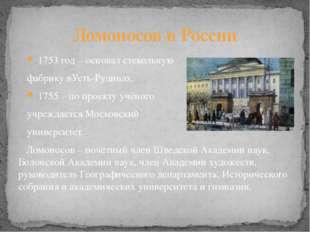 1753 год – основал стекольную фабрику вУсть-Рудицах. 1755 – по проекту учёно