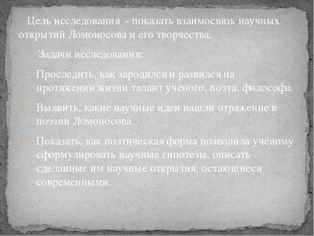Цель исследования - показать взаимосвязь научных открытий Ломоносова и его т...