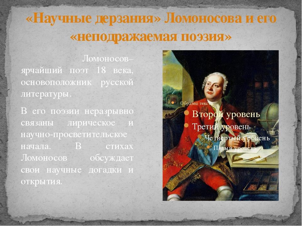 «Научные дерзания» Ломоносова и его «неподражаемая поэзия» Ломоносов– ярчайши...